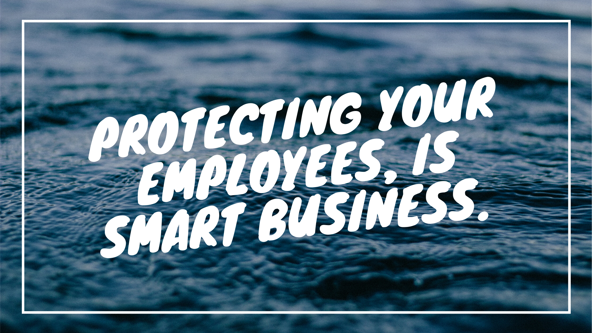 PROTECTING YOUR EMPLOYEES, IS SMART BUSINESS.
