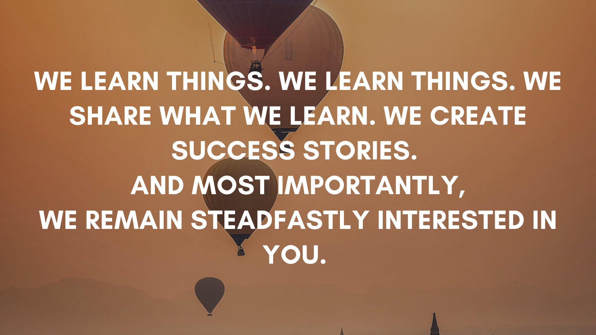 WE LEARN THINGS. WE LEARN THINGS. WE SHARE WHAT WE LEARN. WE CREATE SUCCESS STORIES. AND MOST IMPORTANTLY, WE REMAIN STEADFASTLY INTERESTED IN YOU.